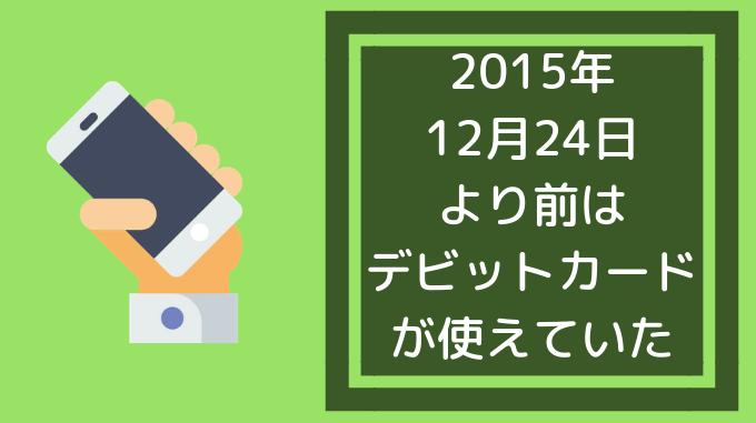 2015年12月24日より前はデビットカードが使えていた
