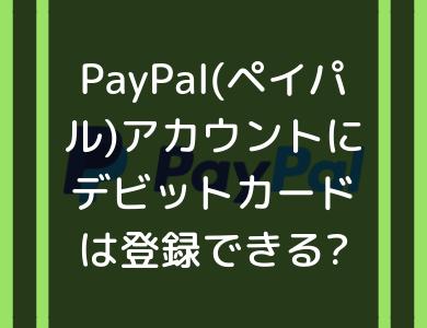 PayPal(ペイパル)アカウントにデビットカードは登録できる?使えるカードまとめ