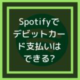 Spotify(スポティファイ)でデビットカード支払いはできる?