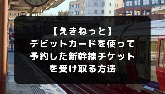 【えきねっと】デビットカードを使って予約した新幹線チケットを受け取る方法