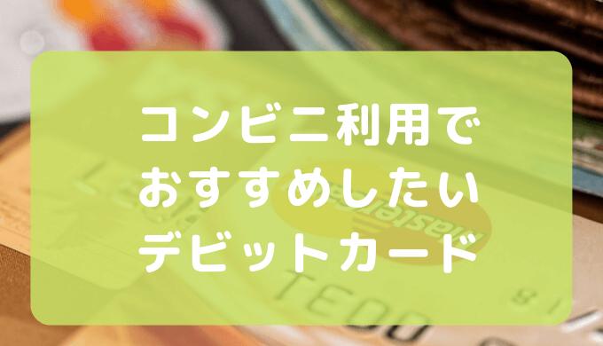 ポイント還元が高いコンビニ利用でおすすめしたいデビットカード